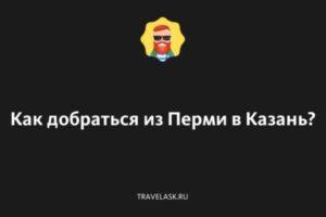 Пермь — Казань — как добраться на машине, поезде или автобусе, расстояние и время