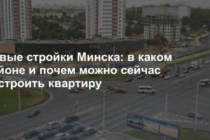 Новые стройки Минска: в каком районе и почем можно сейчас построить квартиру