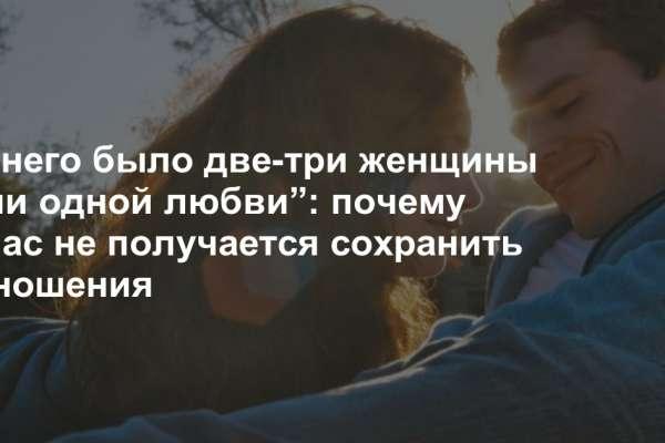 """""""У него было две-три женщины и ни одной любви"""": почему у нас не получается сохранить отношения"""